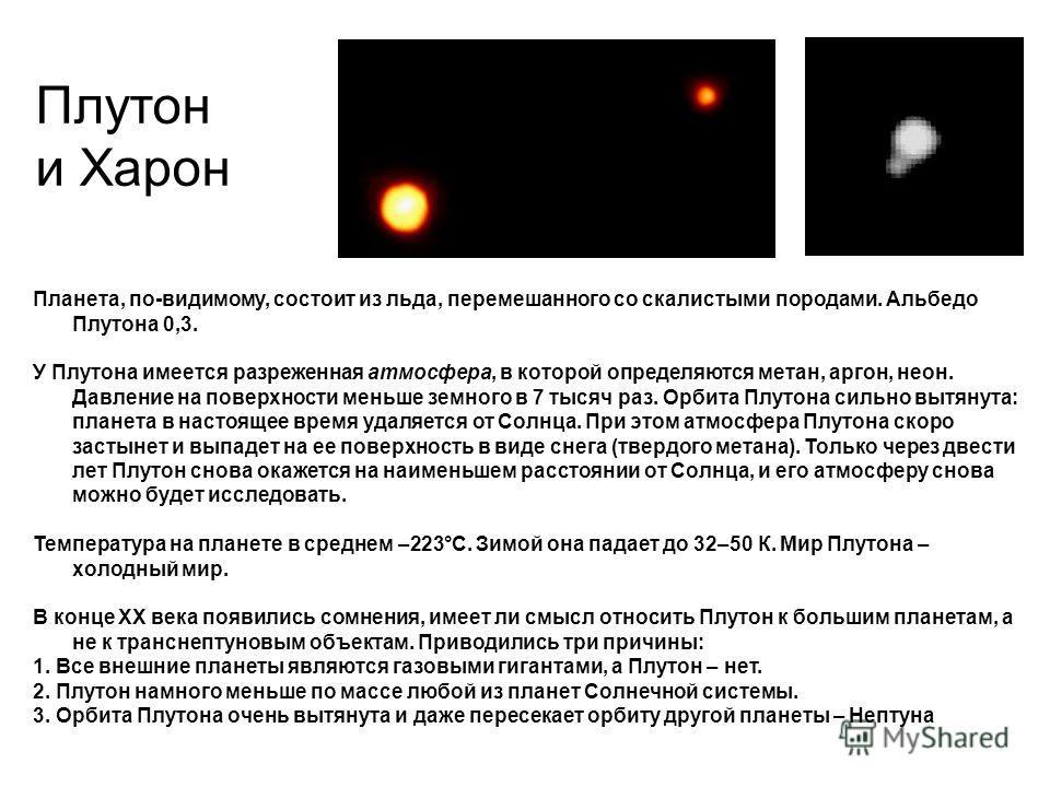 Плутон и Харон Планета, по-видимому, состоит из льда, перемешанного со скалистыми породами. Альбедо Плутона 0,3. У Плутона имеется разреженная атмосфера, в которой определяются метан, аргон, неон. Давление на поверхности меньше земного в 7 тысяч раз.