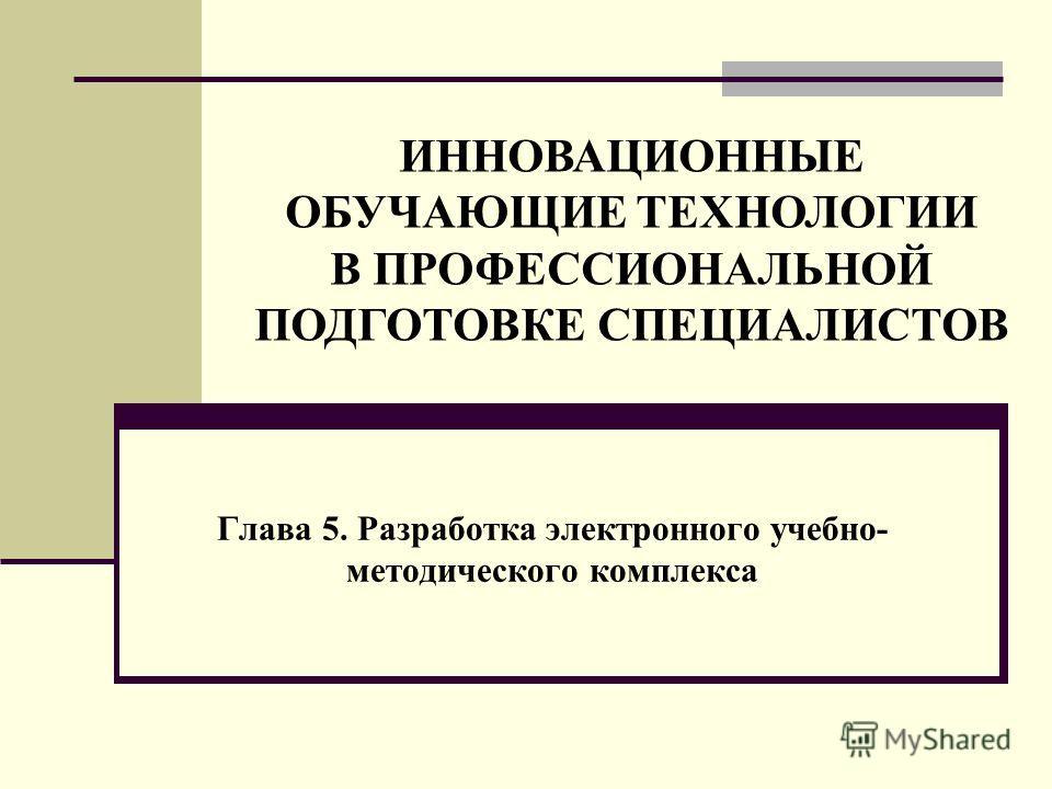 Глава 5. Разработка электронного учебно- методического комплекса ИННОВАЦИОННЫЕ ОБУЧАЮЩИЕ ТЕХНОЛОГИИ В ПРОФЕССИОНАЛЬНОЙ ПОДГОТОВКЕ СПЕЦИАЛИСТОВ