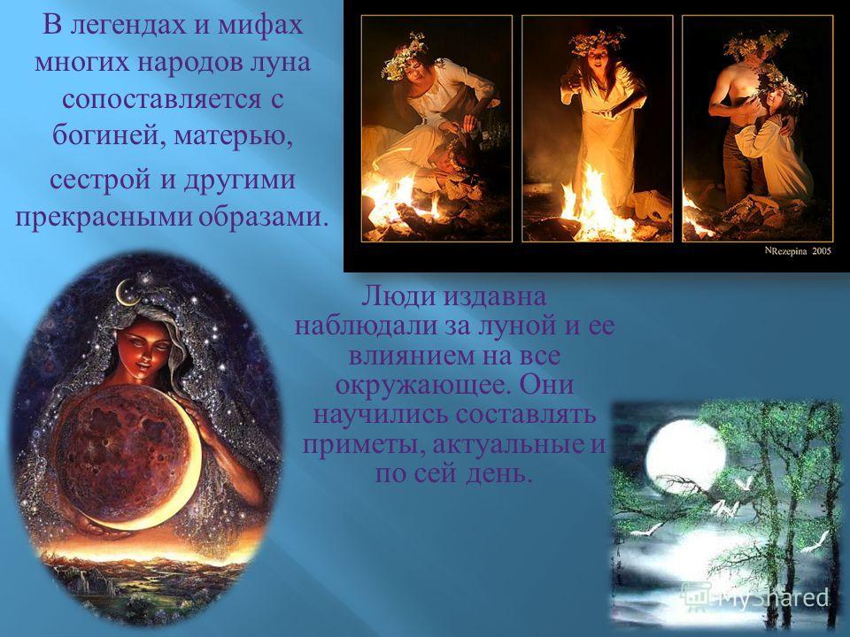 В легендах и мифах многих народов луна сопоставляется с богиней, матерью, сестрой и другими прекрасными образами. Люди издавна наблюдали за луной и ее влиянием на все окружающее. Они научились составлять приметы, актуальные и по сей день.