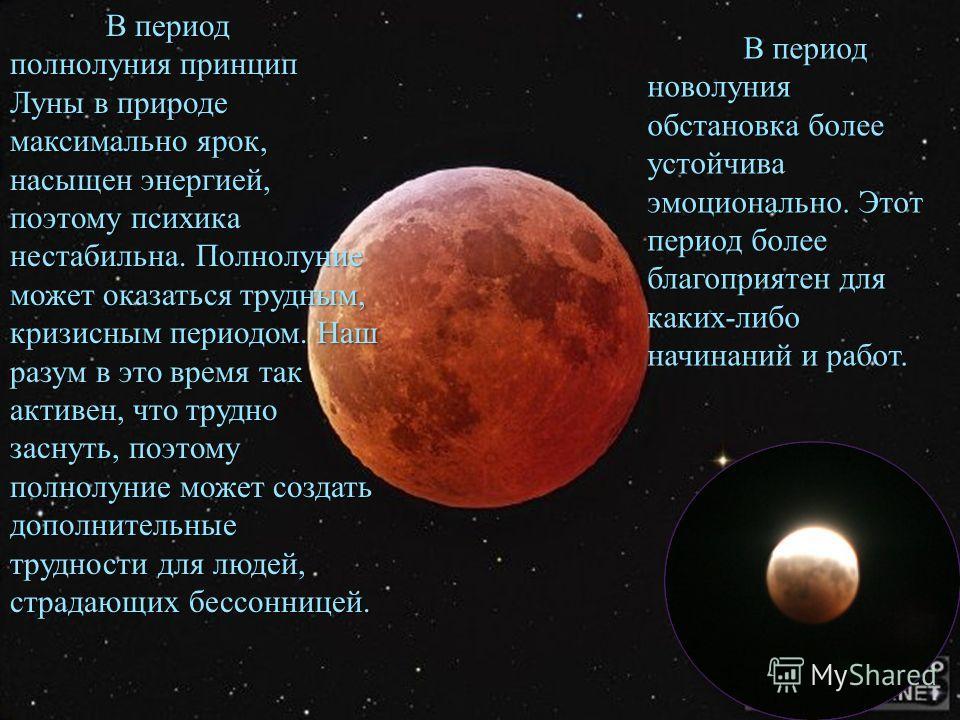 В период полнолуния принцип Луны в природе максимально ярок, насыщен энергией, поэтому психика нестабильна. Полнолуние может оказаться трудным, кризисным периодом. Наш разум в это время так активен, что трудно заснуть, поэтому полнолуние может создат