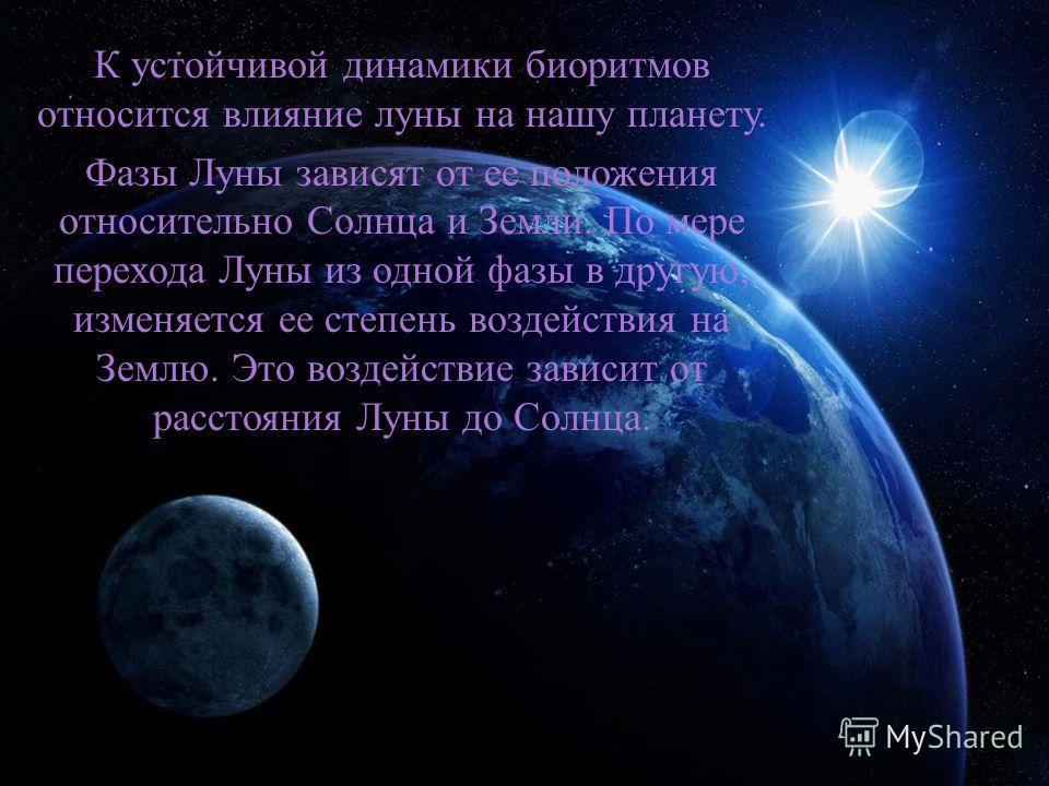 К устойчивой динамики биоритмов относится влияние луны на нашу планету. Фазы Луны зависят от ее положения относительно Солнца и Земли. По мере перехода Луны из одной фазы в другую, изменяется ее степень воздействия на Землю. Это воздействие зависит о