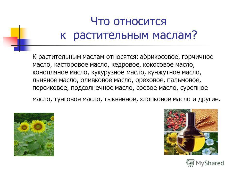 Что относится к растительным маслам? К растительным маслам относятся: абрикосовое, горчичное масло, касторовое масло, кедровое, кокосовое масло, конопляное масло, кукурузное масло, кунжутное масло, льняное масло, оливковое масло, ореховое, пальмовое,