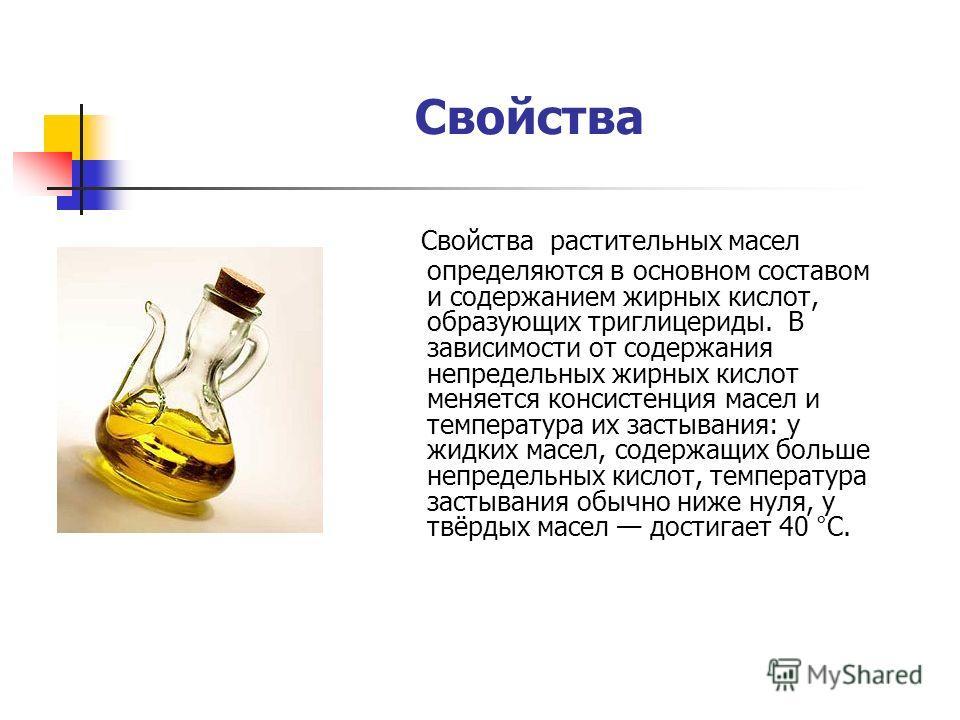 Свойства Свойства растительных масел определяются в основном составом и содержанием жирных кислот, образующих триглицериды. В зависимости от содержания непредельных жирных кислот меняется консистенция масел и температура их застывания: у жидких масел