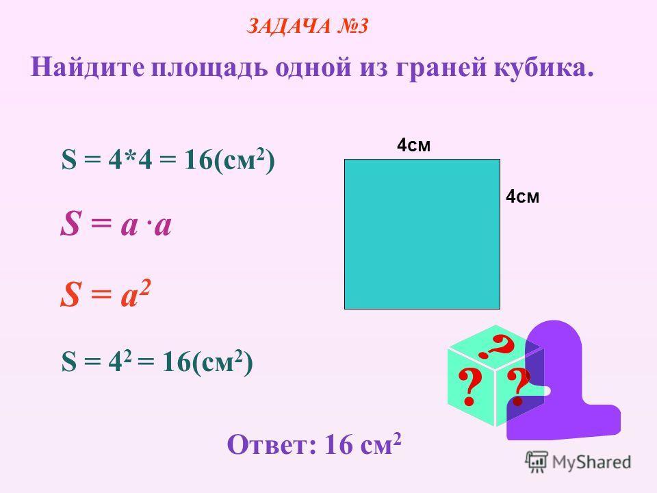 4см S = 4*4 = 16(cм 2 ) S = a.aS = a.a S = a 2 S = 4 2 = 16(cм 2 ) ЗАДАЧА 3 Найдите площадь одной из граней кубика. Ответ: 16 см 2
