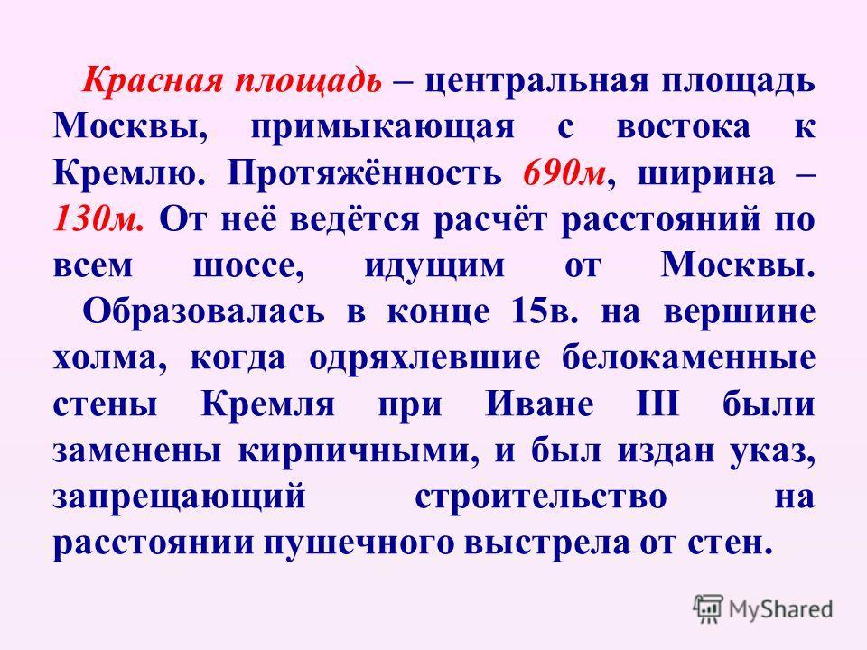 Красная площадь – центральная площадь Москвы, примыкающая с востока к Кремлю. Протяжённость 690м, ширина – 130м. От неё ведётся расчёт расстояний по всем шоссе, идущим от Москвы. Образовалась в конце 15в. на вершине холма, когда одряхлевшие белокамен