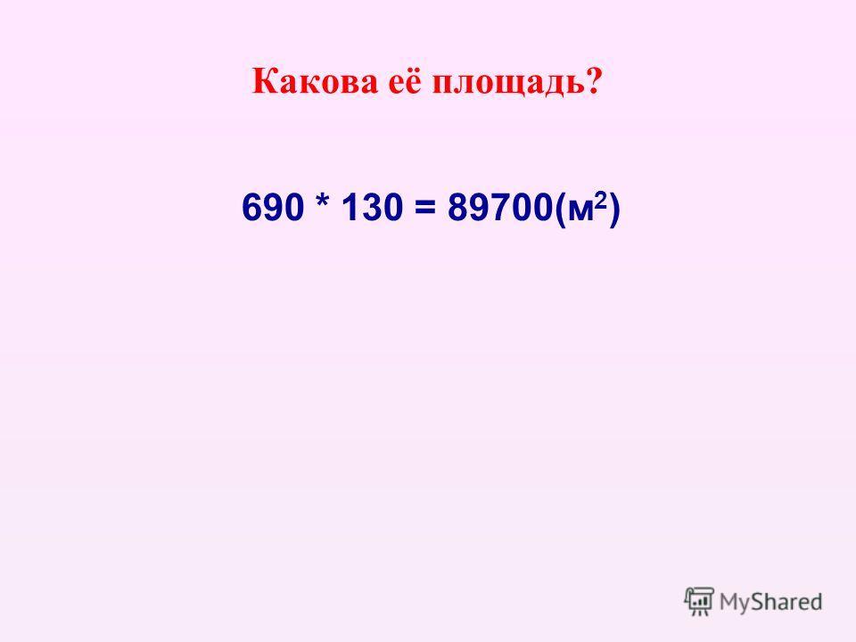 Какова её площадь? 690 * 130 = 89700(м 2 )