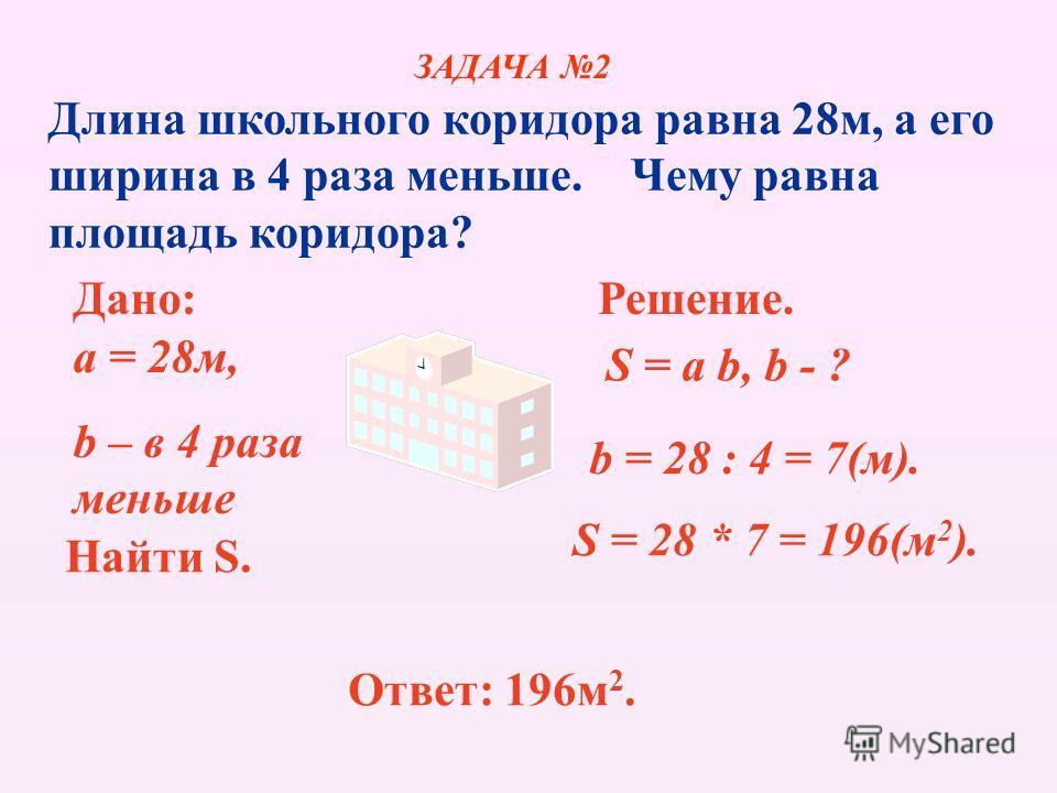 Длина школьного коридора равна 28м, а его ширина в 4 раза меньше. Чему равна площадь коридора? Дано: a = 28м, b – в 4 раза меньше Найти S. Решение. S = a b, b - ? b = 28 : 4 = 7(м). S = 28 * 7 = 196(м 2 ). Ответ: 196м 2. ЗАДАЧА 2