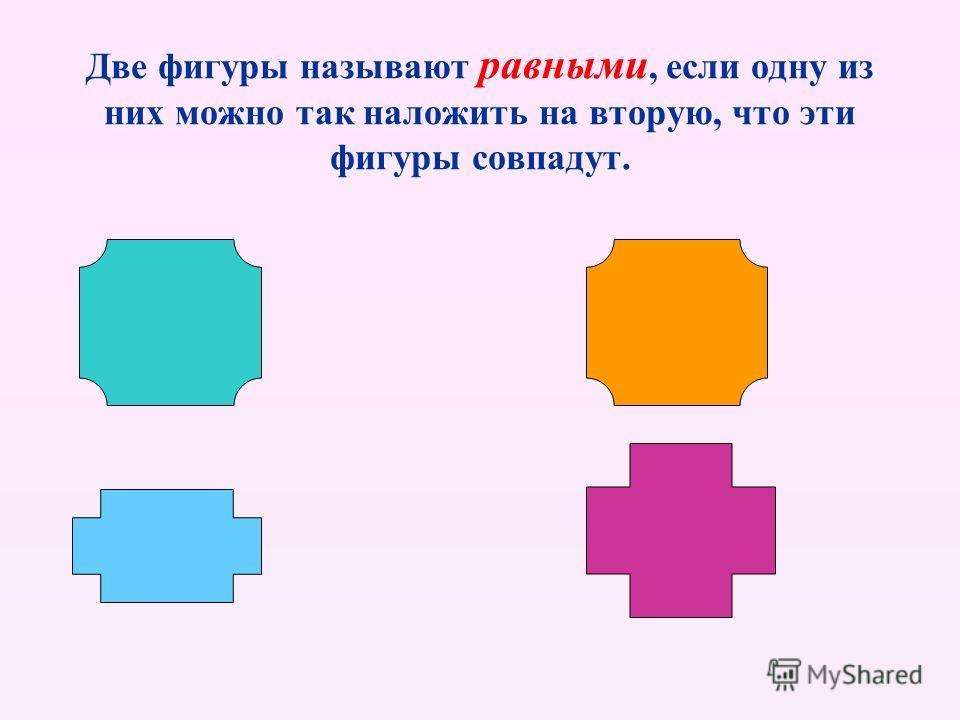 Две фигуры называют равными, если одну из них можно так наложить на вторую, что эти фигуры совпадут.