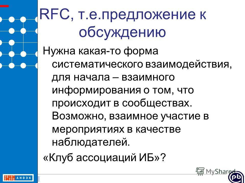 5 / 23 RFC, т.е.предложение к обсуждению Нужна какая-то форма систематического взаимодействия, для начала – взаимного информирования о том, что происходит в сообществах. Возможно, взаимное участие в мероприятиях в качестве наблюдателей. «Клуб ассоциа