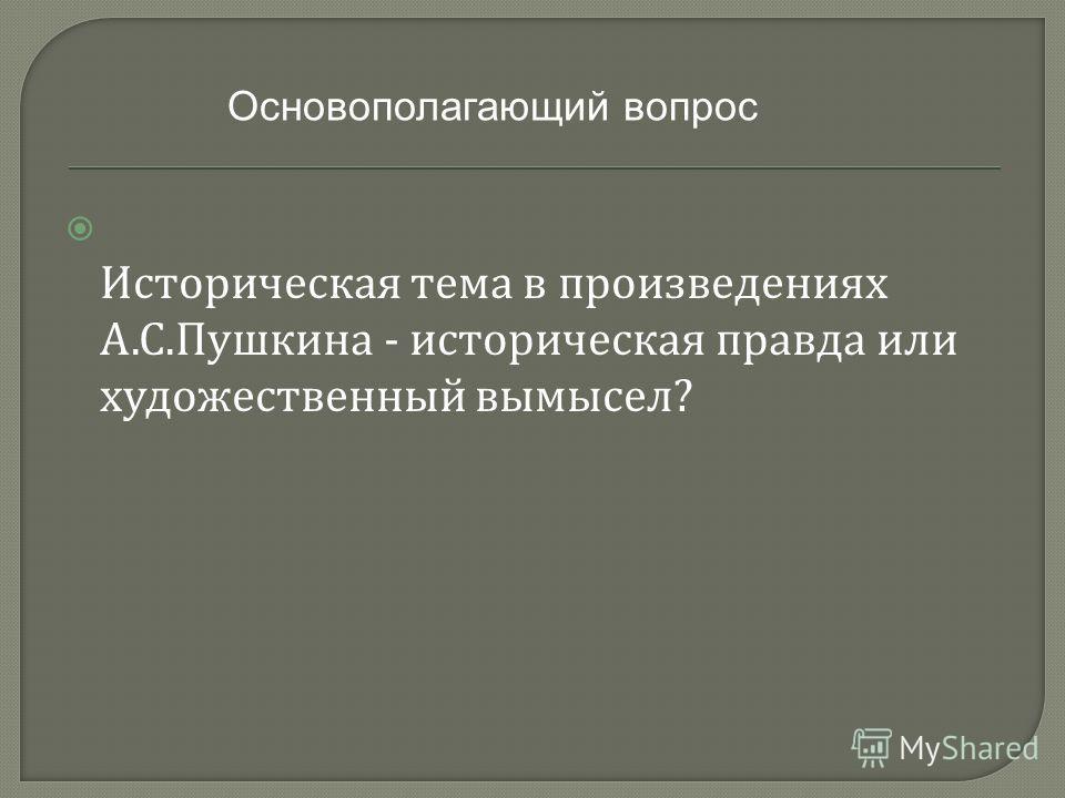 Историческая тема в произведениях А. С. Пушкина - историческая правда или художественный вымысел ? Основополагающий вопрос