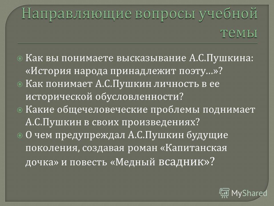 Как вы понимаете высказывание А. С. Пушкина : « История народа принадлежит поэту …»? Как понимает А. С. Пушкин личность в ее исторической обусловленности ? Какие общечеловеческие проблемы поднимает А. С. Пушкин в своих произведениях ? О чем предупреж