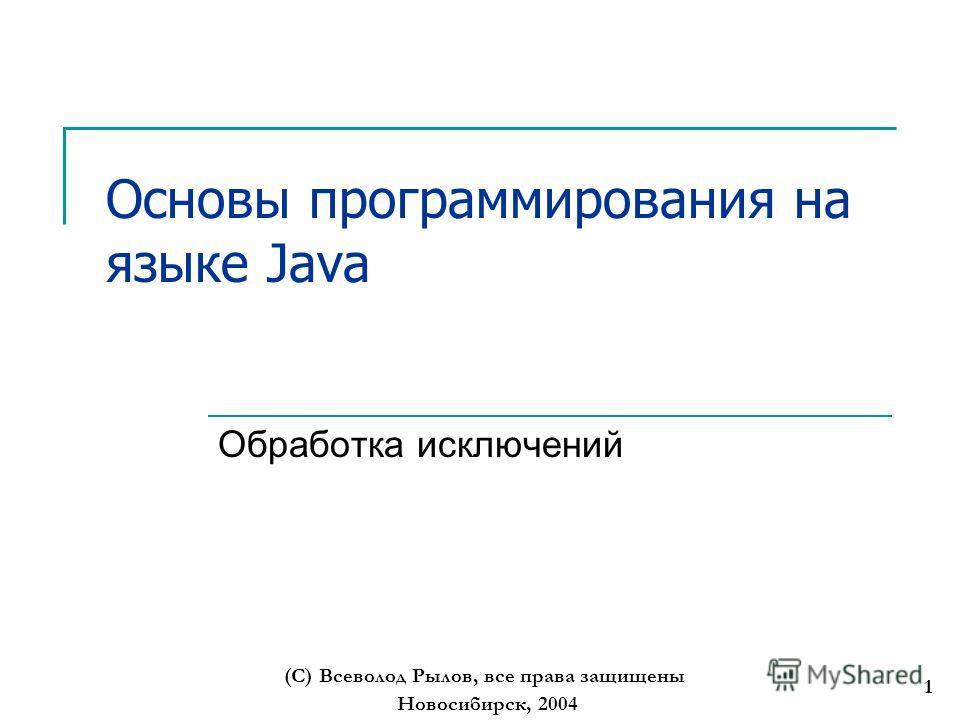 Новосибирск, 2004 (С) Всеволод Рылов, все права защищены 1 Основы программирования на языке Java Обработка исключений