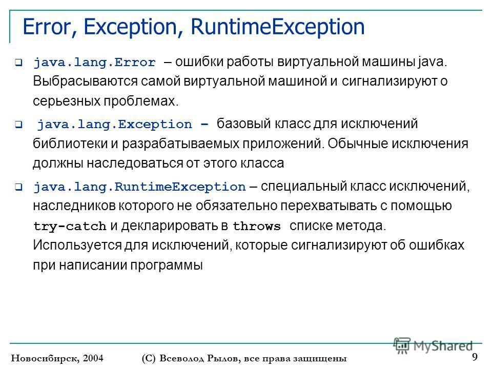 Новосибирск, 2004 (С) Всеволод Рылов, все права защищены 9 Error, Exception, RuntimeException java.lang.Error – ошибки работы виртуальной машины java. Выбрасываются самой виртуальной машиной и сигнализируют о серьезных проблемах. java.lang.Exception