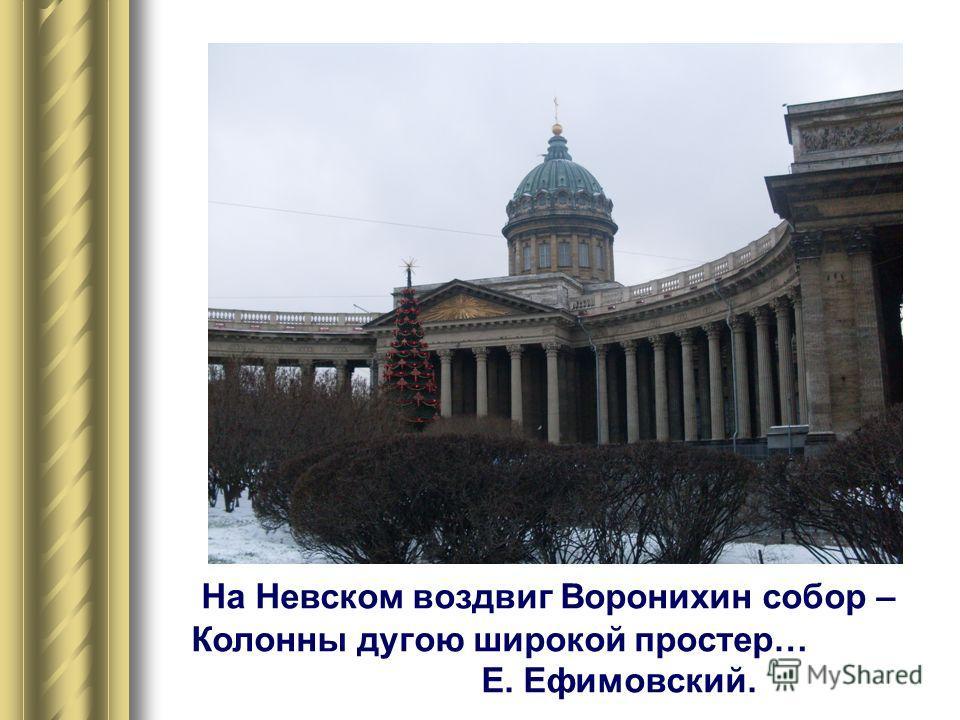 На Невском воздвиг Воронихин собор – Колонны дугою широкой простер… Е. Ефимовский.