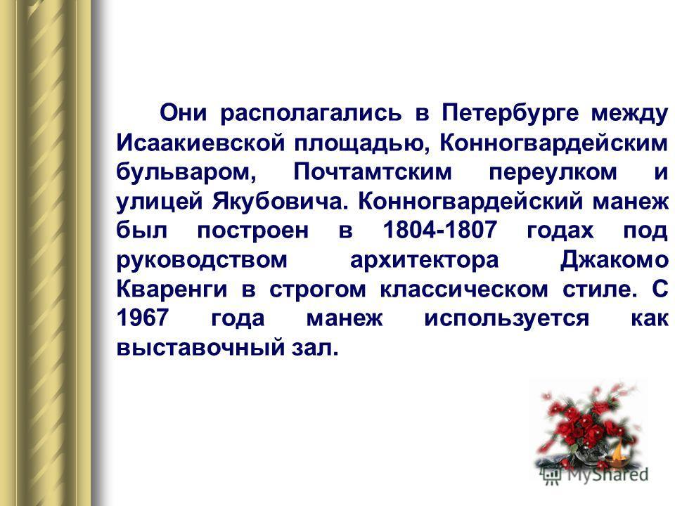 Они располагались в Петербурге между Исаакиевской площадью, Конногвардейским бульваром, Почтамтским переулком и улицей Якубовича. Конногвардейский манеж был построен в 1804-1807 годах под руководством архитектора Джакомо Кваренги в строгом классическ