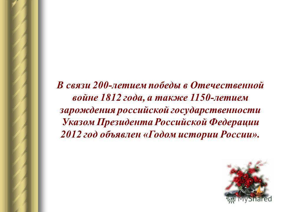 В связи 200-летием победы в Отечественной войне 1812 года, а также 1150-летием зарождения российской государственности Указом Президента Российской Федерации 2012 год объявлен «Годом истории России».