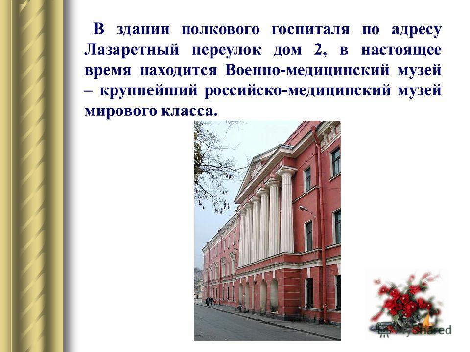 В здании полкового госпиталя по адресу Лазаретный переулок дом 2, в настоящее время находится Военно-медицинский музей – крупнейший российско-медицинский музей мирового класса.