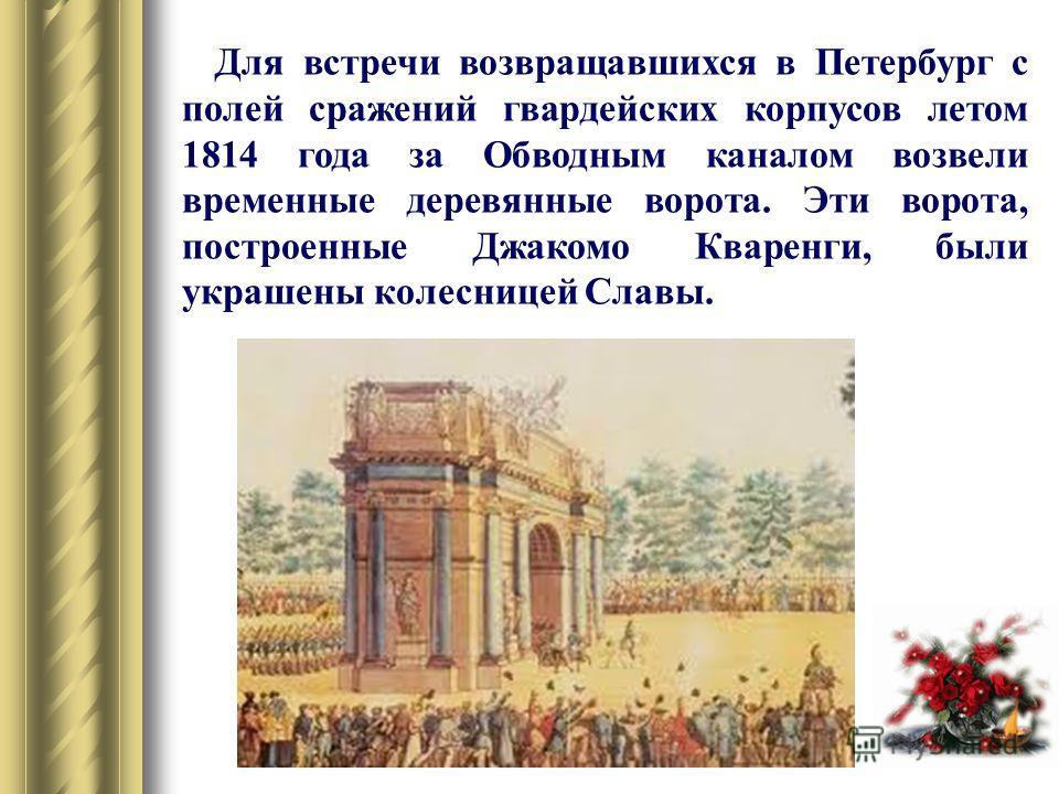 Для встречи возвращавшихся в Петербург с полей сражений гвардейских корпусов летом 1814 года за Обводным каналом возвели временные деревянные ворота. Эти ворота, построенные Джакомо Кваренги, были украшены колесницей Славы.