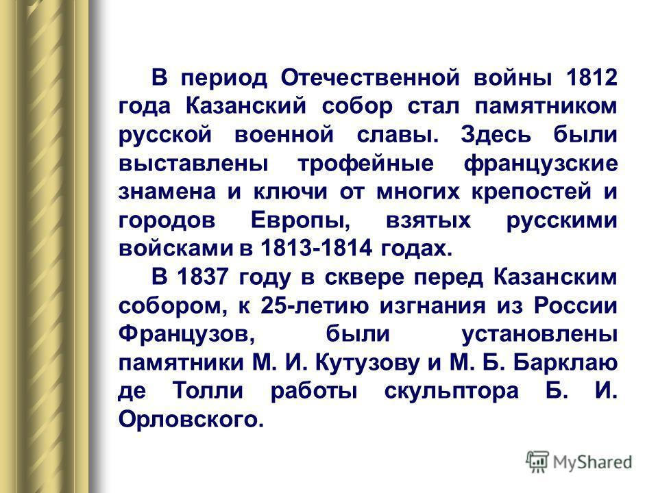 В период Отечественной войны 1812 года Казанский собор стал памятником русской военной славы. Здесь были выставлены трофейные французские знамена и ключи от многих крепостей и городов Европы, взятых русскими войсками в 1813-1814 годах. В 1837 году в