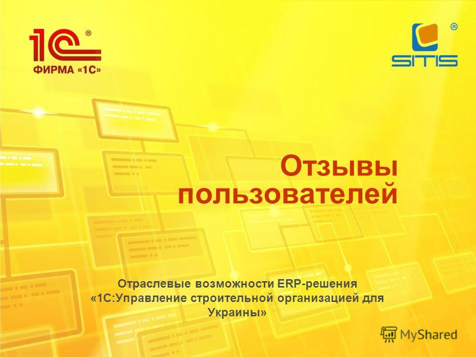 Отзывы пользователей Отраслевые возможности ERP-решения «1С:Управление строительной организацией для Украины»
