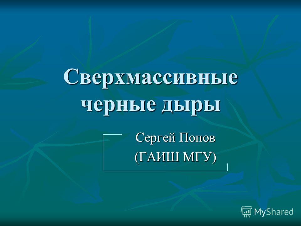Сверхмассивные черные дыры Сергей Попов (ГАИШ МГУ)