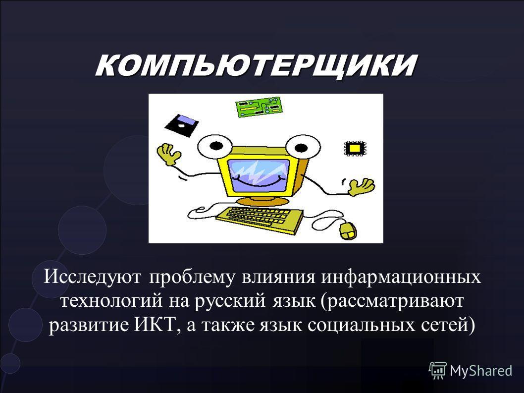 КОМПЬЮТЕРЩИКИ Исследуют проблему влияния инфармационных технологий на русский язык (рассматривают развитие ИКТ, а также язык социальных сетей)