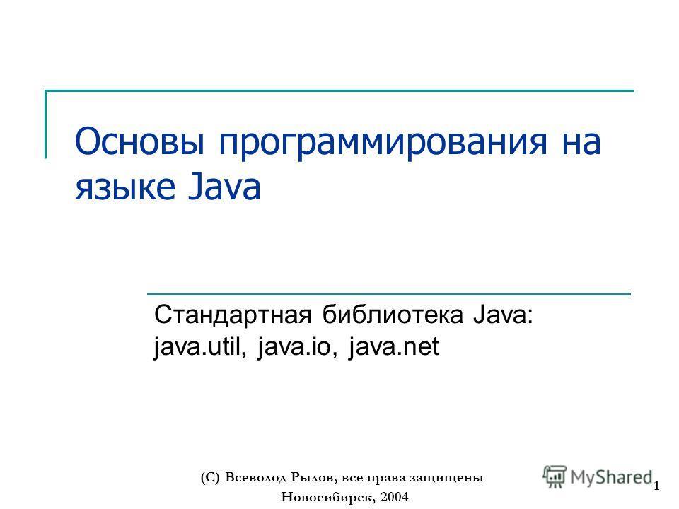 Новосибирск, 2004 (С) Всеволод Рылов, все права защищены 1 Основы программирования на языке Java Стандартная библиотека Java: java.util, java.io, java.net