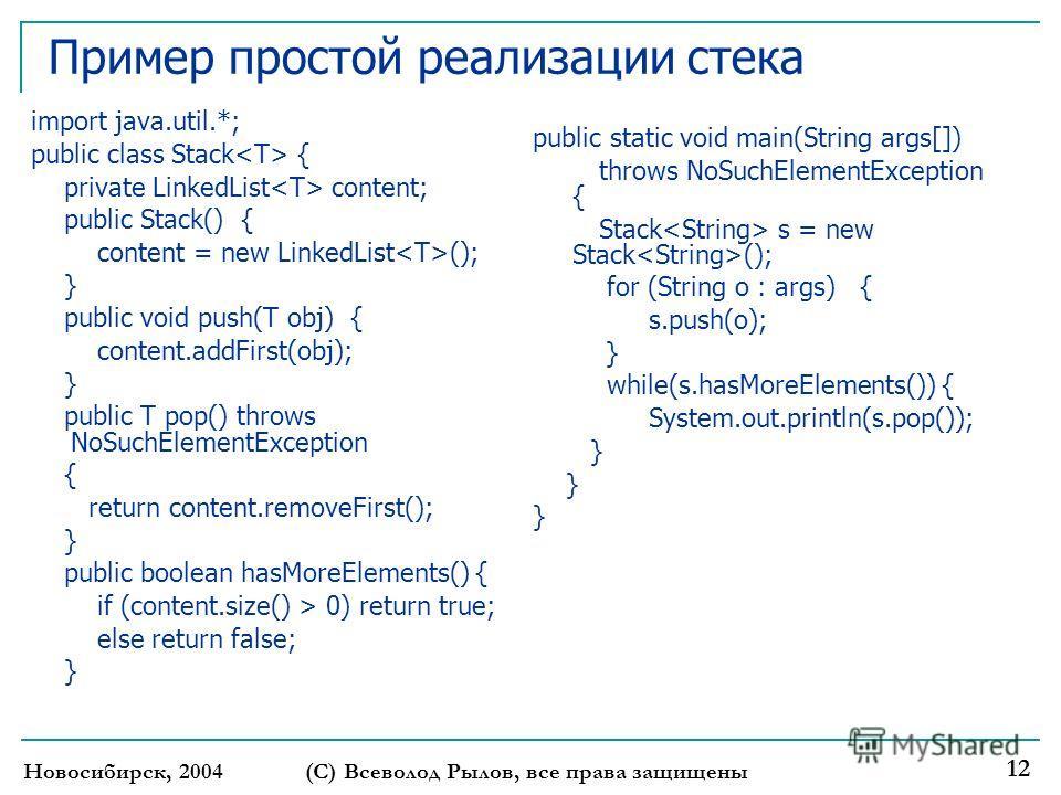 Новосибирск, 2004(С) Всеволод Рылов, все права защищены 12 Пример простой реализации стека import java.util.*; public class Stack { private LinkedList content; public Stack() { content = new LinkedList (); } public void push(T obj) { content.addFirst