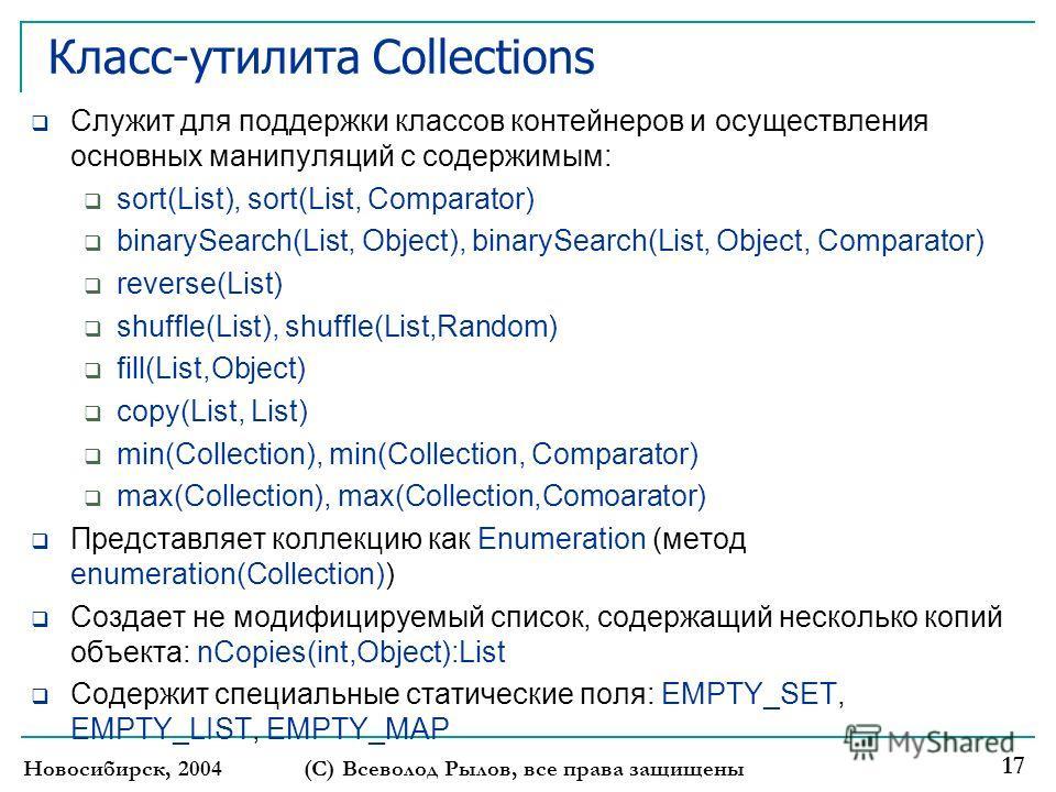 Новосибирск, 2004(С) Всеволод Рылов, все права защищены 17 Класс-утилита Collections Служит для поддержки классов контейнеров и осуществления основных манипуляций с содержимым: sort(List), sort(List, Comparator) binarySearch(List, Object), binarySear