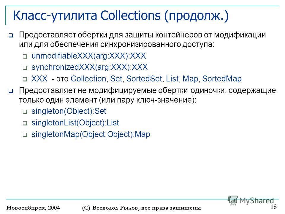 Новосибирск, 2004(С) Всеволод Рылов, все права защищены 18 Класс-утилита Collections (продолж.) Предоставляет обертки для защиты контейнеров от модификации или для обеспечения синхронизированного доступа: unmodifiableXXX(arg:XXX):XXX synchronizedXXX(