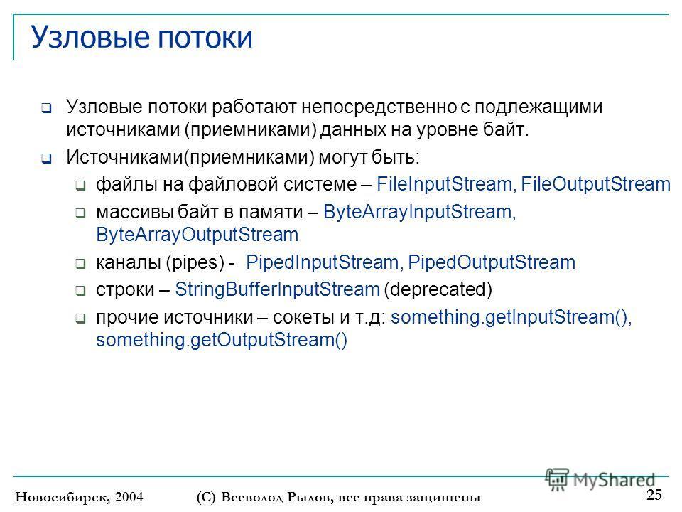 Новосибирск, 2004(С) Всеволод Рылов, все права защищены 25 Узловые потоки Узловые потоки работают непосредственно с подлежащими источниками (приемниками) данных на уровне байт. Источниками(приемниками) могут быть: файлы на файловой системе – FileInpu