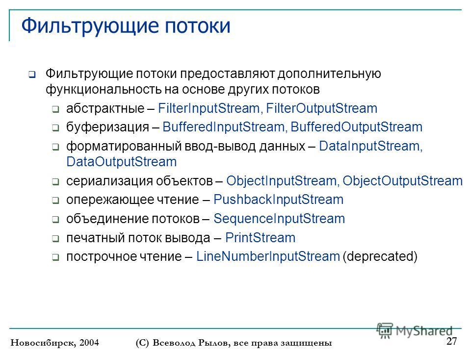 Новосибирск, 2004(С) Всеволод Рылов, все права защищены 27 Фильтрующие потоки Фильтрующие потоки предоставляют дополнительную функциональность на основе других потоков абстрактные – FilterInputStream, FilterOutputStream буферизация – BufferedInputStr