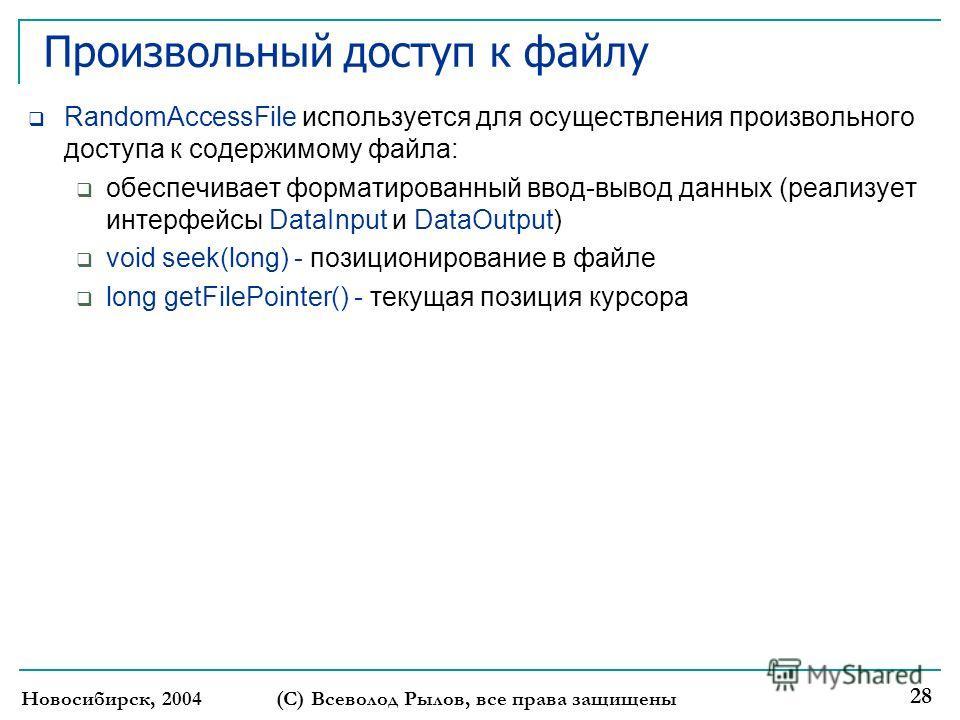 Новосибирск, 2004(С) Всеволод Рылов, все права защищены 28 Произвольный доступ к файлу RandomAccessFile используется для осуществления произвольного доступа к содержимому файла: обеспечивает форматированный ввод-вывод данных (реализует интерфейсы Dat