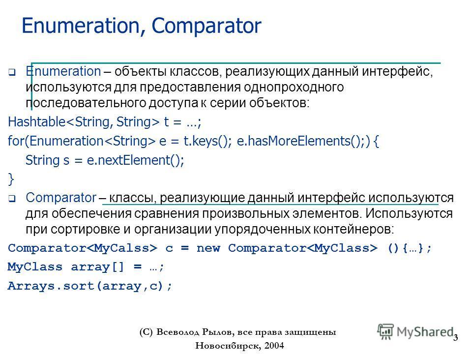 Новосибирск, 2004 (С) Всеволод Рылов, все права защищены 3 Enumeration, Comparator Enumeration – объекты классов, реализующих данный интерфейс, используются для предоставления однопроходного последовательного доступа к серии объектов: Hashtable t = …