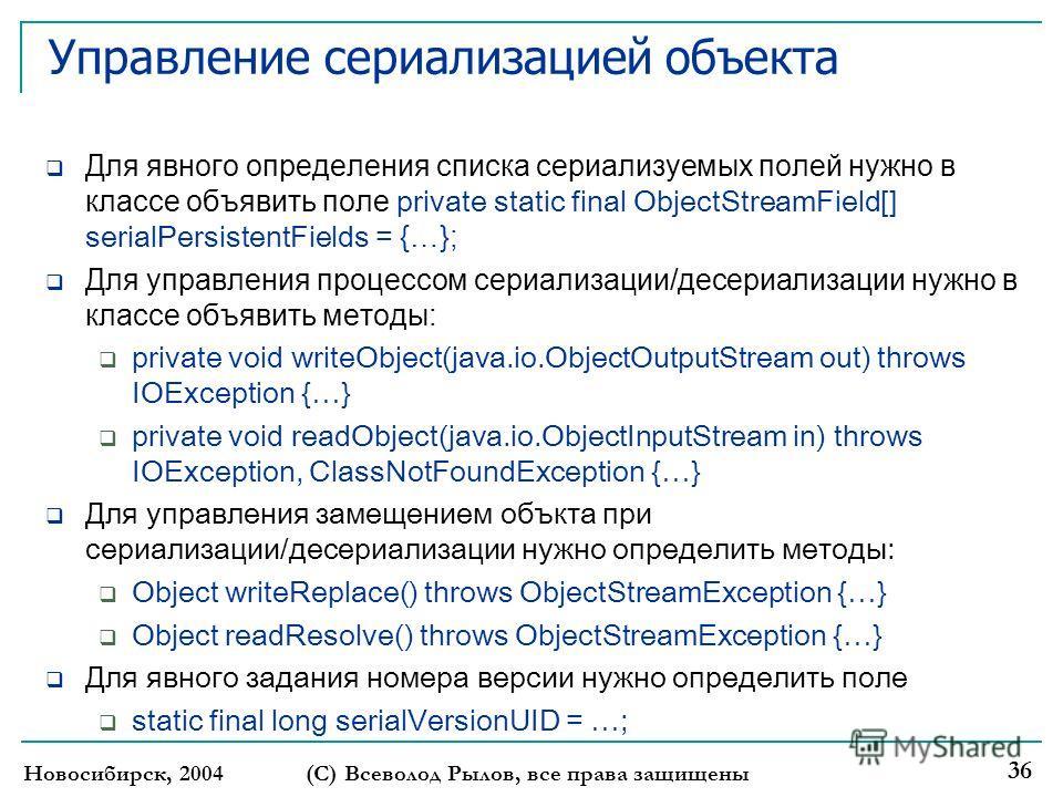 Новосибирск, 2004(С) Всеволод Рылов, все права защищены 36 Управление сериализацией объекта Для явного определения списка сериализуемых полей нужно в классе объявить поле private static final ObjectStreamField[] serialPersistentFields = {…}; Для упра