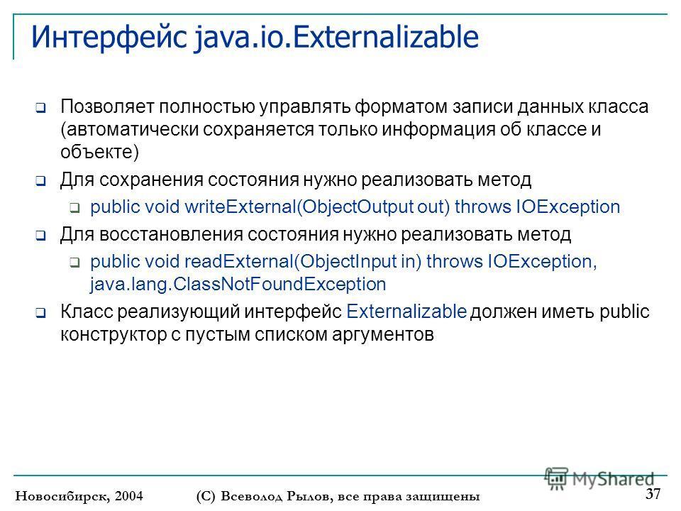 Новосибирск, 2004(С) Всеволод Рылов, все права защищены 37 Интерфейс java.io.Externalizable Позволяет полностью управлять форматом записи данных класса (автоматически сохраняется только информация об классе и объекте) Для сохранения состояния нужно р