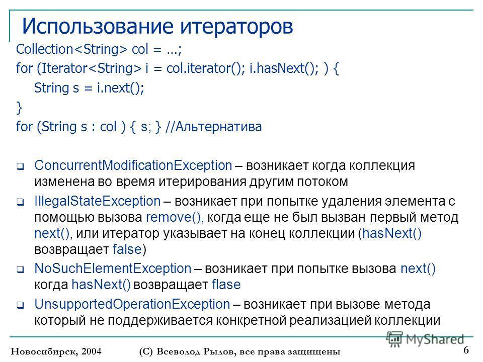 Новосибирск, 2004(С) Всеволод Рылов, все права защищены 6 Использование итераторов Collection col = …; for (Iterator i = col.iterator(); i.hasNext(); ) { String s = i.next(); } for (String s : col ) { s; } //Альтернатива ConcurrentModificationExcepti