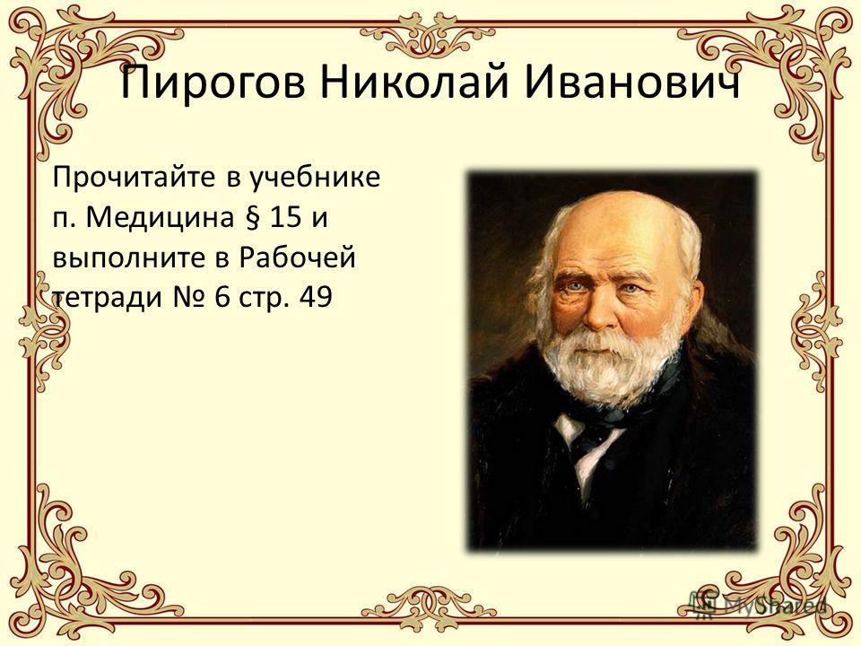 Пирогов Николай Иванович Прочитайте в учебнике п. Медицина § 15 и выполните в Рабочей тетради 6 стр. 49