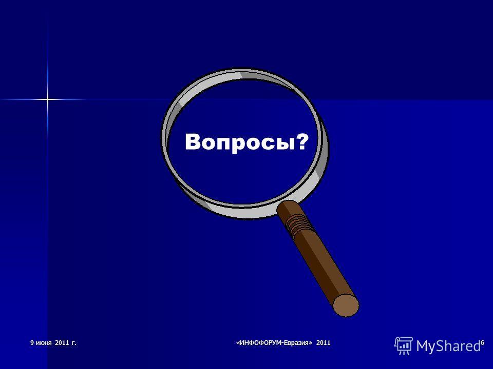 9 июня 2011 г.«ИНФОФОРУМ-Евразия» 20116 Вопросы?