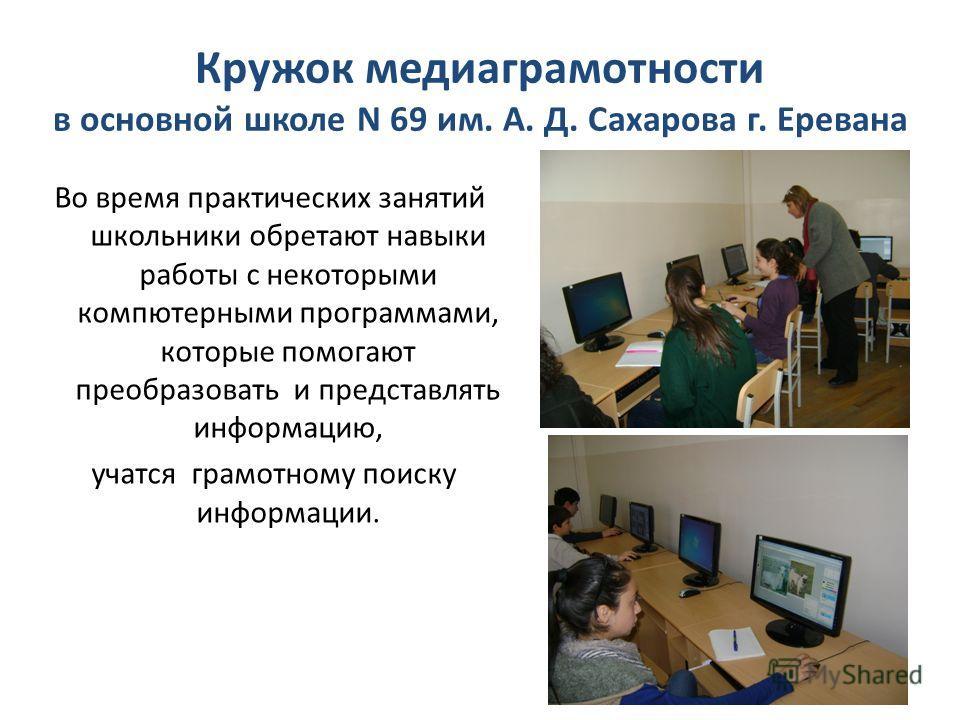 Кружок медиаграмотности в основной школе N 69 им. А. Д. Сахарова г. Еревана Во время практических занятий школьники обретают навыки работы с некоторыми компютерными программами, которые помогают преобразовать и представлять информацию, учатся грамотн