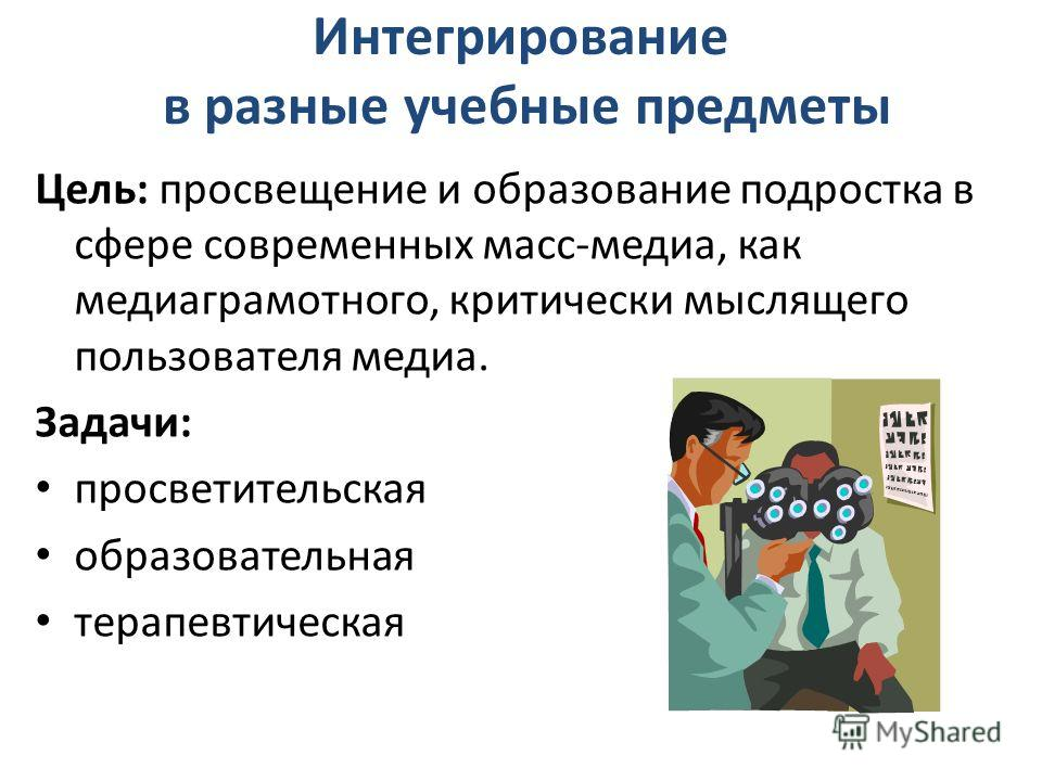 Интегрирование в разные учебные предметы Цель: просвещение и образование подростка в сфере современных масс-медиа, как медиаграмотного, критически мыслящего пользователя медиа. Задачи: просветительская образовательная терапевтическая