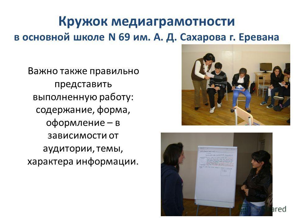 Кружок медиаграмотности в основной школе N 69 им. А. Д. Сахарова г. Еревана Важно также правильно представить выполненную работу: содержание, форма, оформление – в зависимости от аудитории, темы, характера информации.