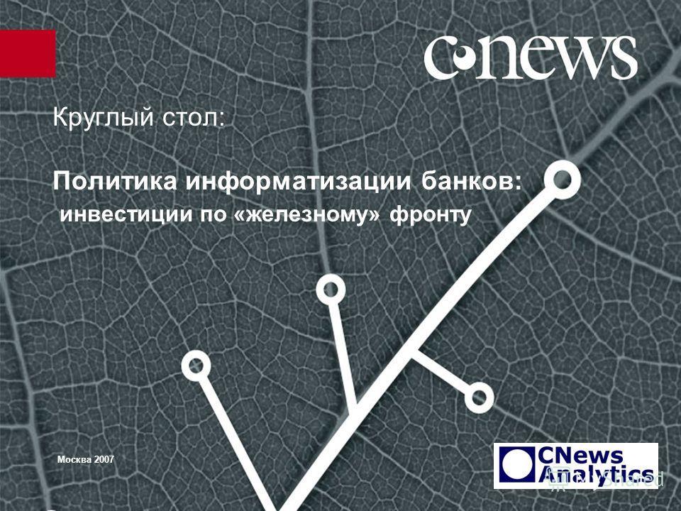 Круглый стол: Политика информатизации банков: инвестиции по «железному» фронту Москва 2007