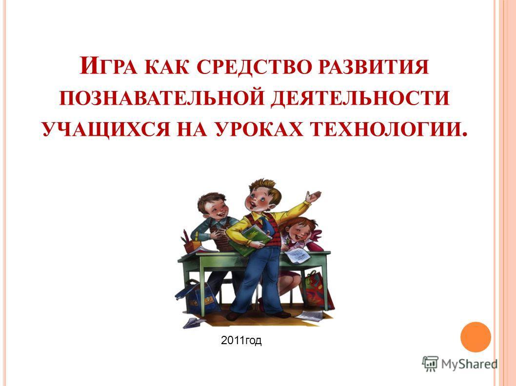 И ГРА КАК СРЕДСТВО РАЗВИТИЯ ПОЗНАВАТЕЛЬНОЙ ДЕЯТЕЛЬНОСТИ УЧАЩИХСЯ НА УРОКАХ ТЕХНОЛОГИИ. 2011год
