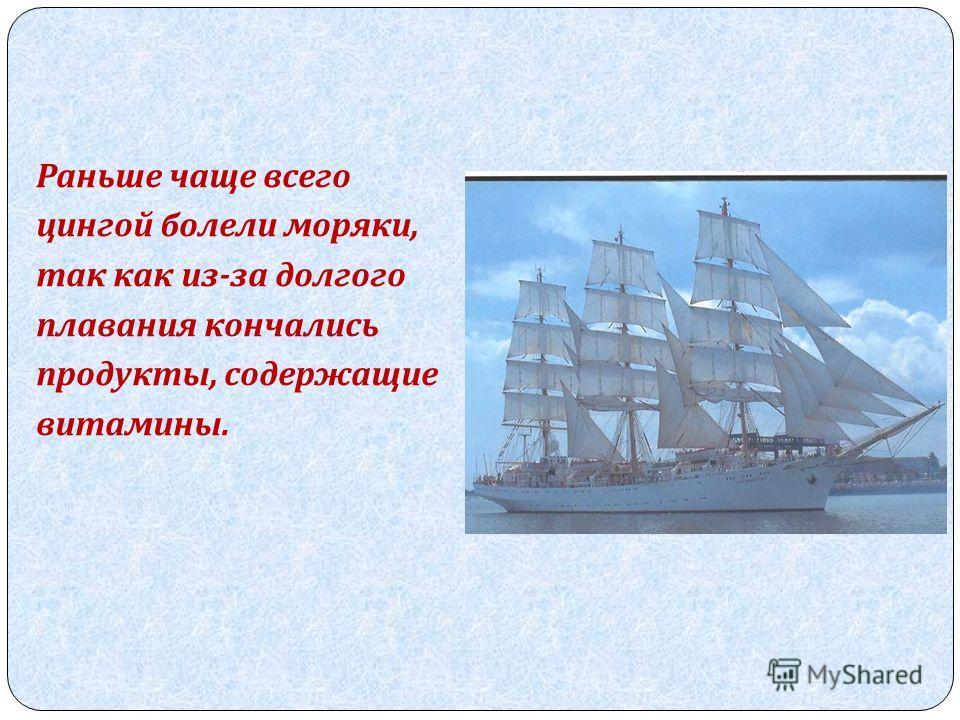 Раньше чаще всего цингой болели моряки, так как из - за долгого плавания кончались продукты, содержащие витамины.