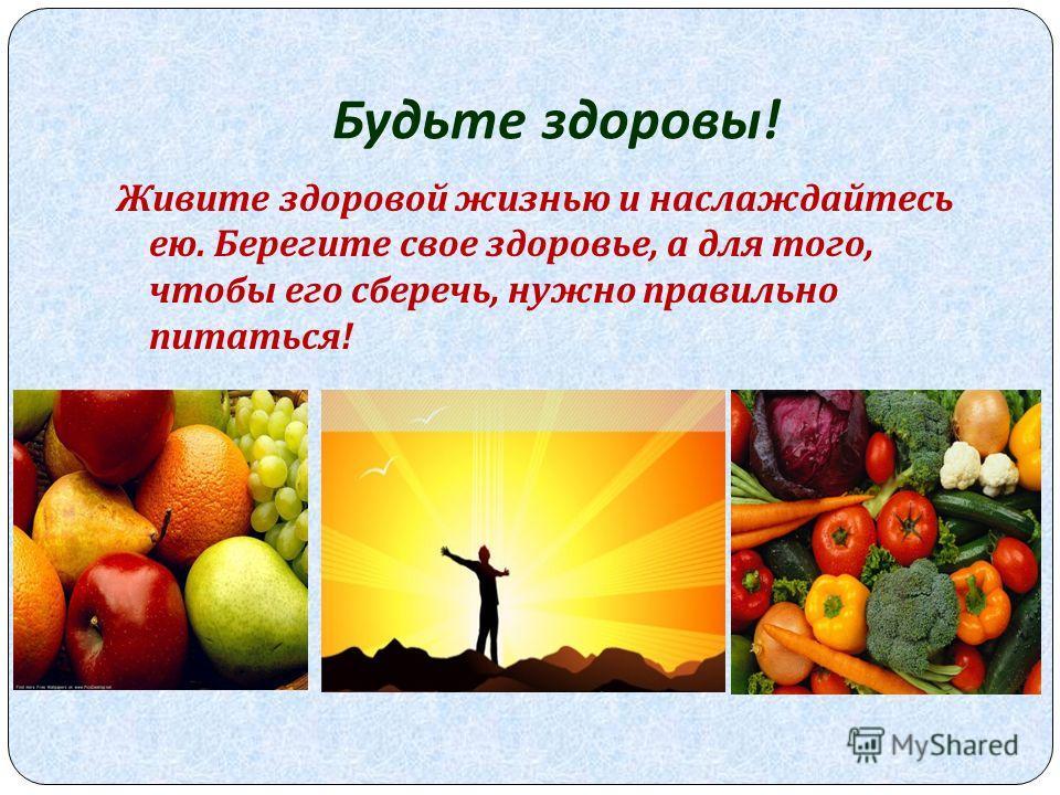 Будьте здоровы ! Живите здоровой жизнью и наслаждайтесь ею. Берегите свое здоровье, а для того, чтобы его сберечь, нужно правильно питаться !