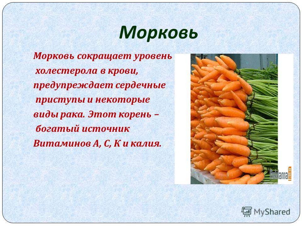 Морковь Морковь сокращает уровень холестерола в крови, предупреждает сердечные приступы и некоторые виды рака. Этот корень – богатый источник Витаминов А, С, К и калия.