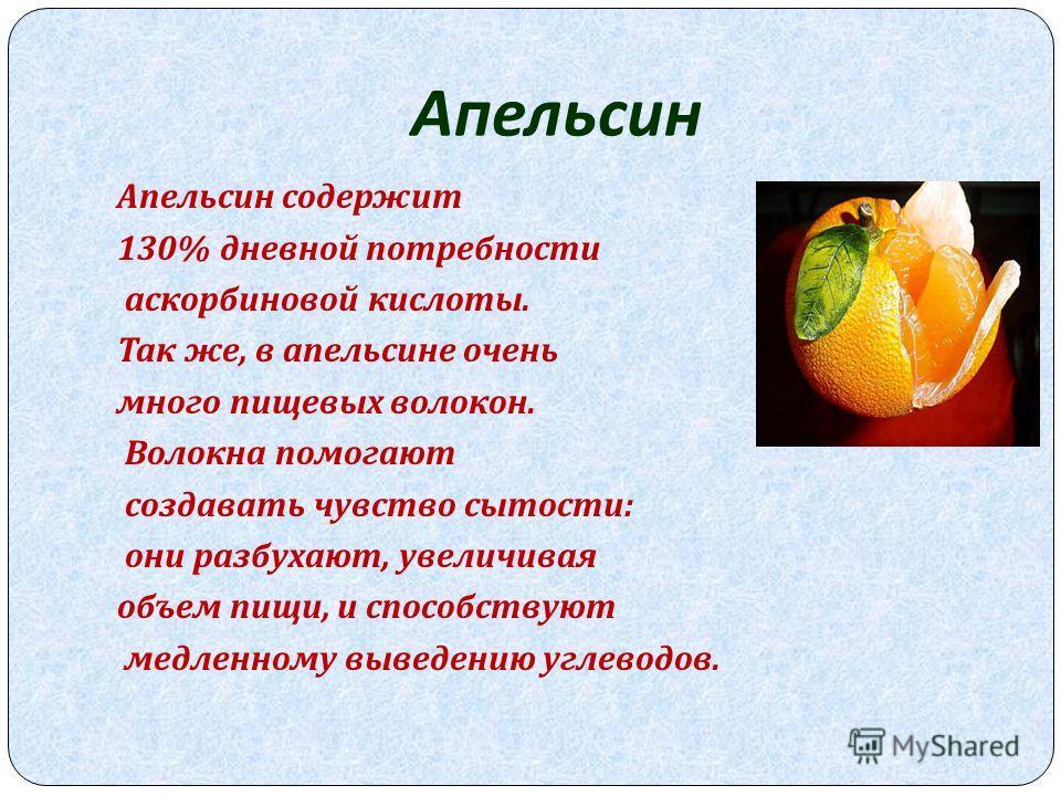 Апельсин Апельсин содержит 130% дневной потребности аскорбиновой кислоты. Так же, в апельсине очень много пищевых волокон. Волокна помогают создавать чувство сытости : они разбухают, увеличивая объем пищи, и способствуют медленному выведению углеводо