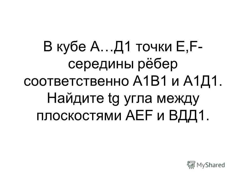 В кубе А…Д1 точки Е,F- середины рёбер соответственно А1В1 и А1Д1. Найдите tg угла между плоскостями АЕF и ВДД1.