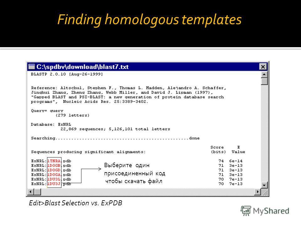 Edit>Blast Selection vs. ExPDB: result list Выберите один присоединенный код чтобы скачать файл Finding homologous templates Finding homologous templates Edit>Blast Selection vs. ExPDB